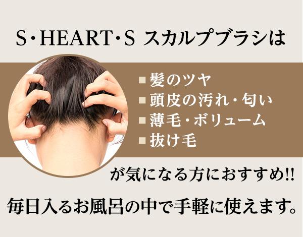 S・HEART・S スカルプブラシは■髪のツヤ■頭皮の汚れ・匂い■薄毛・ボリューム■抜け毛が気になる方におすすめ!!毎日入るお風呂の中で手軽に使えます。