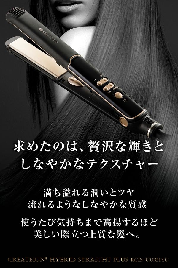 求めたのは、贅沢な輝きとしなやかなテクスチャー 満ち溢れる潤いとツヤ流れるようなしなやかな質感 使うたび気持ちまで高揚するほど美しい際立つ上質な髪へ。createion hybrid straight PLUS RCIS-G03HYG